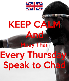 Poster: KEEP CALM And Muay Thai  Every Thursday  Speak to Chad