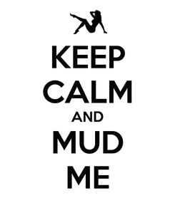 Poster: KEEP CALM AND MUD ME