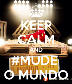Poster: KEEP CALM AND #MUDE  O MUNDO