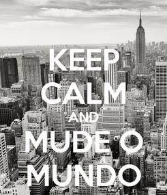 Poster: KEEP CALM AND MUDE O MUNDO