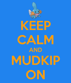 Poster: KEEP CALM AND MUDKIP ON