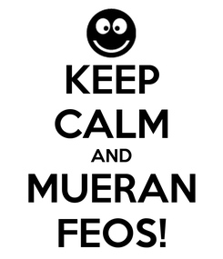 Poster: KEEP CALM AND MUERAN FEOS!