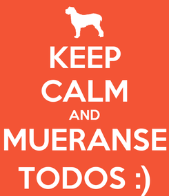 Poster: KEEP CALM AND MUERANSE TODOS :)