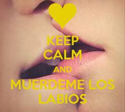 Poster: KEEP CALM AND MUERDEME LOS LABIOS