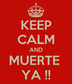 Poster: KEEP CALM AND MUERTE  YA !!