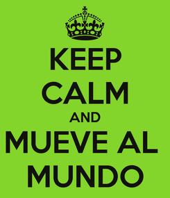 Poster: KEEP CALM AND MUEVE AL  MUNDO