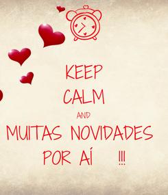 Poster: KEEP CALM AND MUITAS NOVIDADES  POR AÍ   !!!
