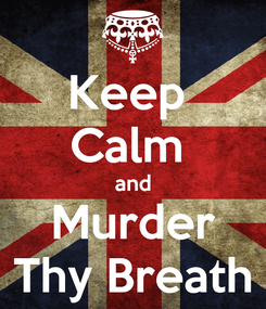 Poster: Keep  Calm  and Murder Thy Breath