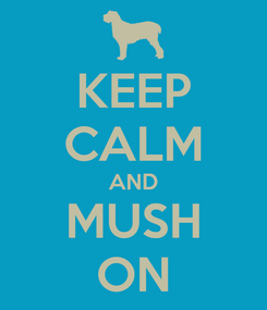 Poster: KEEP CALM AND MUSH ON