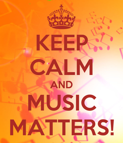 Poster: KEEP CALM AND  MUSIC  MATTERS!