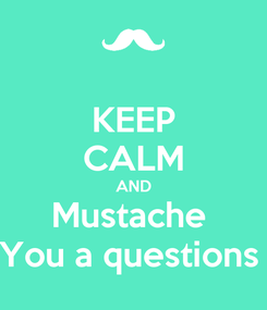 Poster: KEEP CALM AND Mustache  You a questions