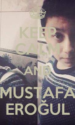 Poster: KEEP CALM AND MUSTAFA EROĞUL