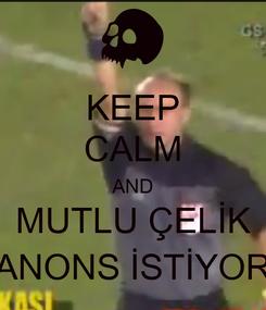 Poster: KEEP CALM AND MUTLU ÇELİK ANONS İSTİYOR