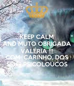 Poster: KEEP CALM AND MUTO OBRIGADA VALÉRIA !!! COM  CARINHO, DOS SEUS PSICOLOUCOS
