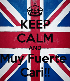 Poster: KEEP CALM AND Muy Fuerte  Cari!!