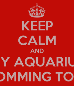 Poster: KEEP CALM AND MY AQUARIUS IS COMMING TODAY