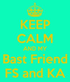 Poster: KEEP CALM AND MY Bast Friend FS and KA