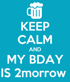 Poster: KEEP CALM AND MY BDAY IS 2morrow