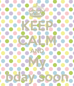 Poster: KEEP CALM AND My bday soon