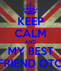 Poster: KEEP CALM AND MY BEST FRIEND OTO