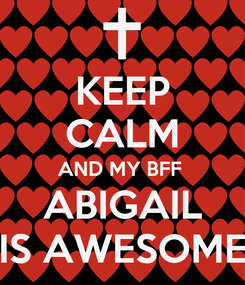 Poster: KEEP CALM AND MY BFF  ABIGAIL IS AWESOME