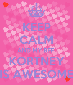 Poster: KEEP CALM AND MY BFF  KORTNEY IS AWESOME