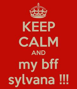 Poster: KEEP CALM AND my bff sylvana !!!