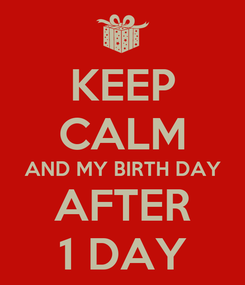 Poster: KEEP CALM AND MY BIRTH DAY AFTER 1 DAY