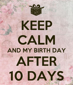 Poster: KEEP CALM AND MY BIRTH DAY AFTER 10 DAYS