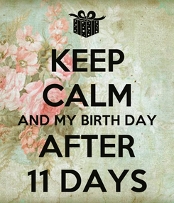 Poster: KEEP CALM AND MY BIRTH DAY AFTER 11 DAYS