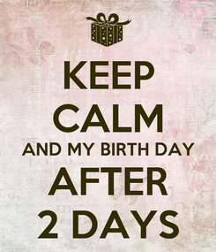Poster: KEEP CALM AND MY BIRTH DAY AFTER 2 DAYS