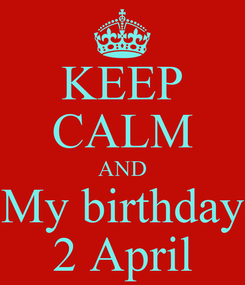 Poster: KEEP CALM AND My birthday 2 April