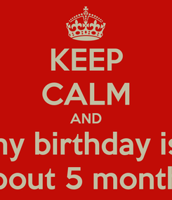 Poster: KEEP CALM AND my birthday is  about 5 months