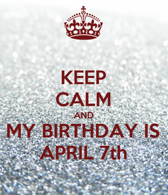 Poster: KEEP CALM AND MY BIRTHDAY IS APRIL 7th