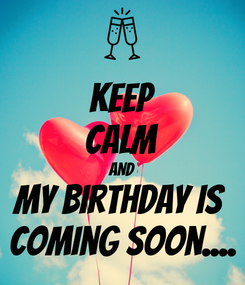 Poster: KEEP CALM AND My birthday is  Coming soon....