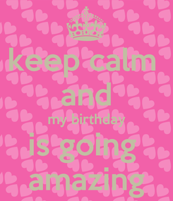 Poster: keep calm  and my birthday is going  amazing