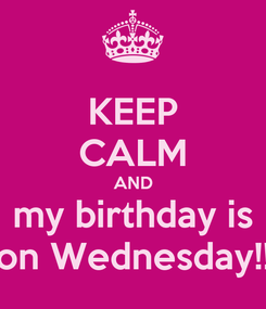 Poster: KEEP CALM AND my birthday is on Wednesday!!