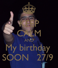 Poster: KEEP CALM AND My birthday  SOON   27/9