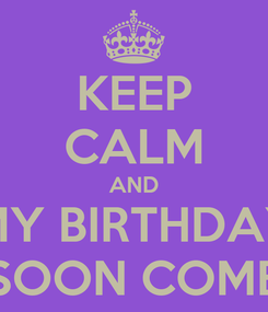 Poster: KEEP CALM AND MY BIRTHDAY SOON COME