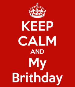 Poster: KEEP CALM AND My Brithday