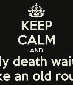 Poster: KEEP CALM AND My death waits like an old roué