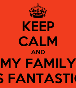 Poster: KEEP CALM AND MY FAMILY IS FANTASTIC