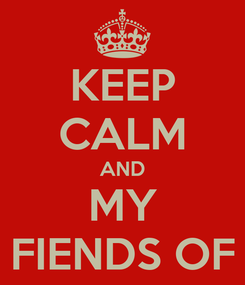 Poster: KEEP CALM AND MY FIENDS OF