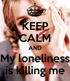 Poster: KEEP CALM AND My loneliness is killing me