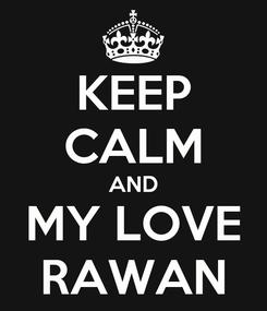 Poster: KEEP CALM AND MY LOVE RAWAN