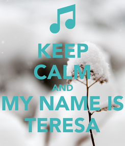 Poster: KEEP CALM AND MY NAME IS TERESA