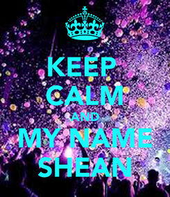 Poster: KEEP  CALM AND MY NAME SHEAN