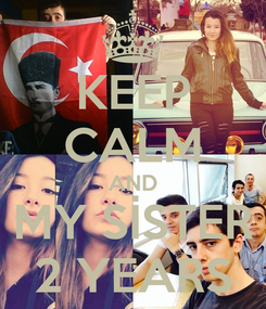 Poster: KEEP CALM AND MY SİSTER 2 YEARS