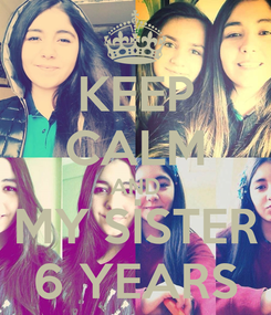 Poster: KEEP CALM AND MY SİSTER 6 YEARS