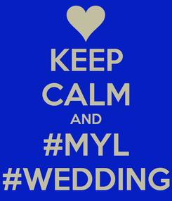 Poster: KEEP CALM AND #MYL #WEDDING